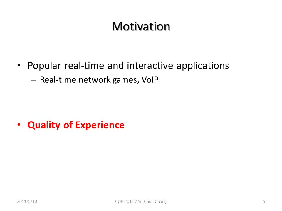 Motivation Popular real-time and interactive applications – Real-time network games, VoIP Quality of Experience 2011/5/10CQR 2011 / Yu-Chun Chang5