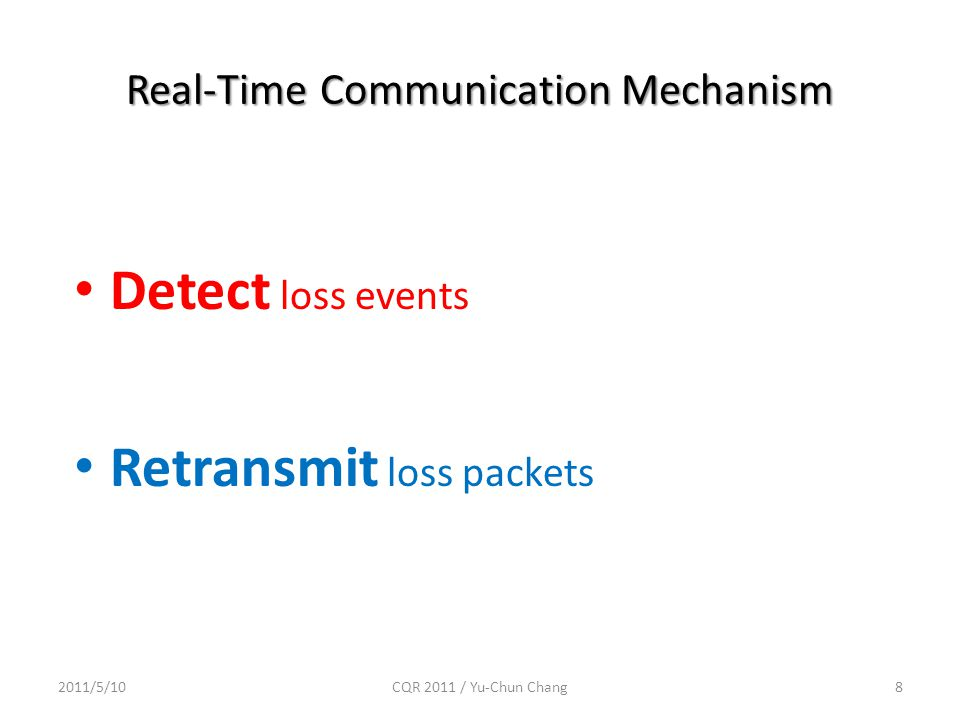 Real-Time Communication Mechanism 2011/5/10CQR 2011 / Yu-Chun Chang8 Detect loss events Retransmit loss packets