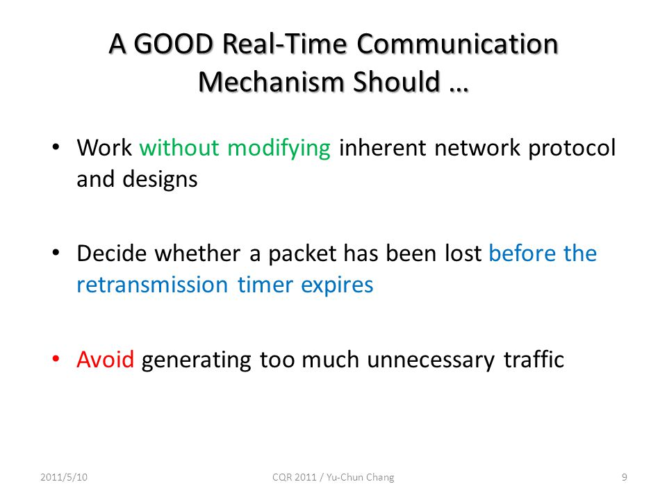 A GOOD Real-Time Communication Mechanism Should … 2011/5/10CQR 2011 / Yu-Chun Chang9 Work without modifying inherent network protocol and designs Decide whether a packet has been lost before the retransmission timer expires Avoid generating too much unnecessary traffic
