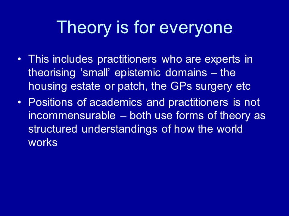 Theory is for everyone This includes practitioners who are experts in theorising 'small' epistemic domains – the housing estate or patch, the GPs surgery etc Positions of academics and practitioners is not incommensurable – both use forms of theory as structured understandings of how the world works