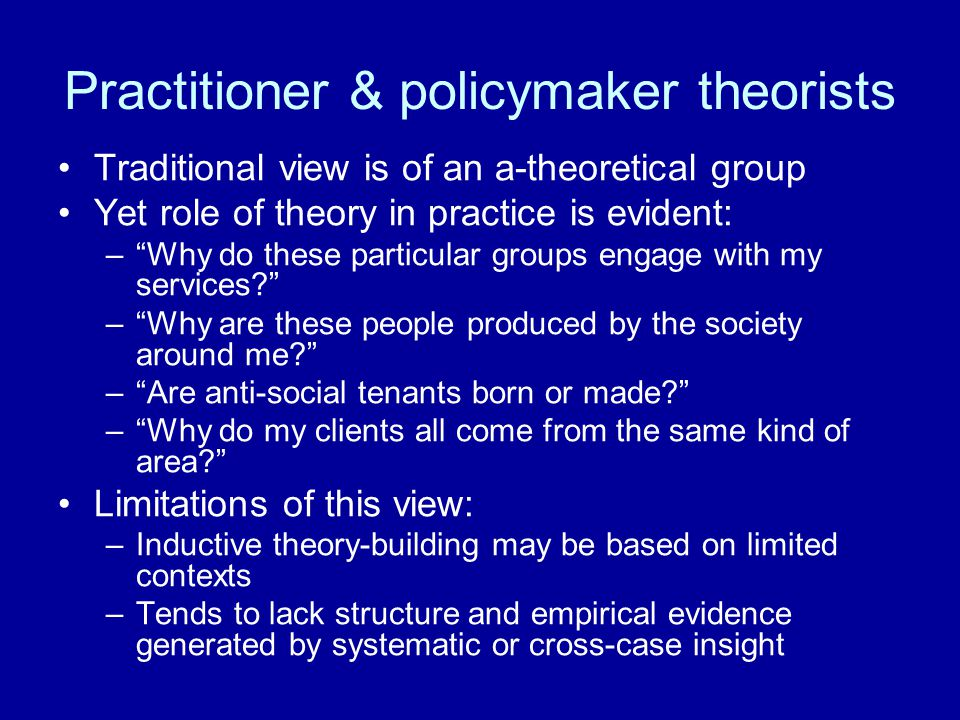 Practitioner & policymaker theorists Traditional view is of an a-theoretical group Yet role of theory in practice is evident: – Why do these particular groups engage with my services – Why are these people produced by the society around me – Are anti-social tenants born or made – Why do my clients all come from the same kind of area Limitations of this view: –Inductive theory-building may be based on limited contexts –Tends to lack structure and empirical evidence generated by systematic or cross-case insight