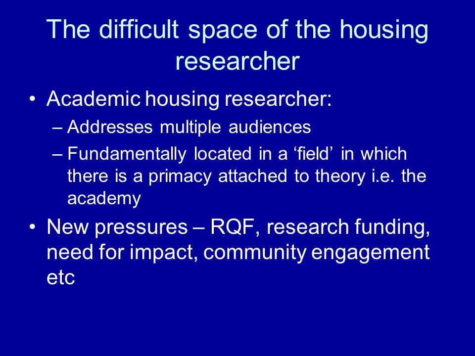 The difficult space of the housing researcher Academic housing researcher: –Addresses multiple audiences –Fundamentally located in a 'field' in which there is a primacy attached to theory i.e.