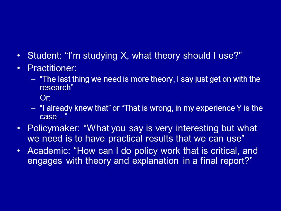 Student: I'm studying X, what theory should I use Practitioner: – The last thing we need is more theory, I say just get on with the research Or: – I already knew that or That is wrong, in my experience Y is the case… Policymaker: What you say is very interesting but what we need is to have practical results that we can use Academic: How can I do policy work that is critical, and engages with theory and explanation in a final report