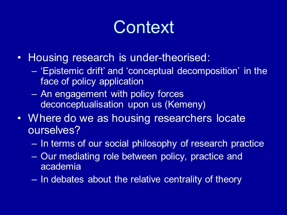 Context Housing research is under-theorised: –'Epistemic drift' and 'conceptual decomposition' in the face of policy application –An engagement with policy forces deconceptualisation upon us (Kemeny) Where do we as housing researchers locate ourselves.