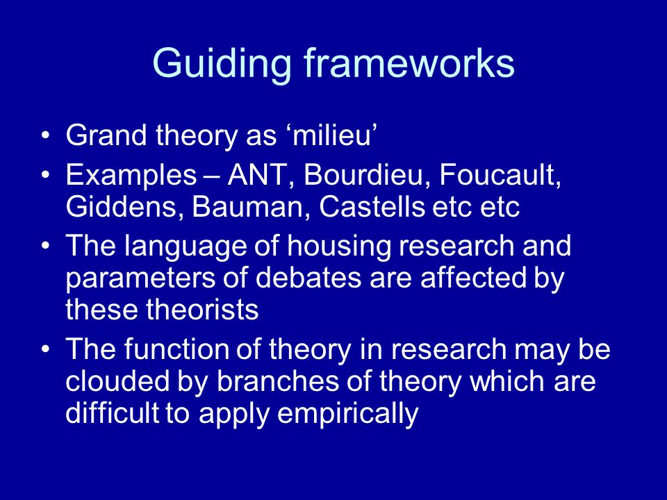 Guiding frameworks Grand theory as 'milieu' Examples – ANT, Bourdieu, Foucault, Giddens, Bauman, Castells etc etc The language of housing research and parameters of debates are affected by these theorists The function of theory in research may be clouded by branches of theory which are difficult to apply empirically