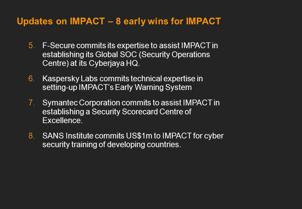 Updates on IMPACT – 8 early wins for IMPACT 5.F-Secure commits its expertise to assist IMPACT in establishing its Global SOC (Security Operations Centre) at its Cyberjaya HQ.
