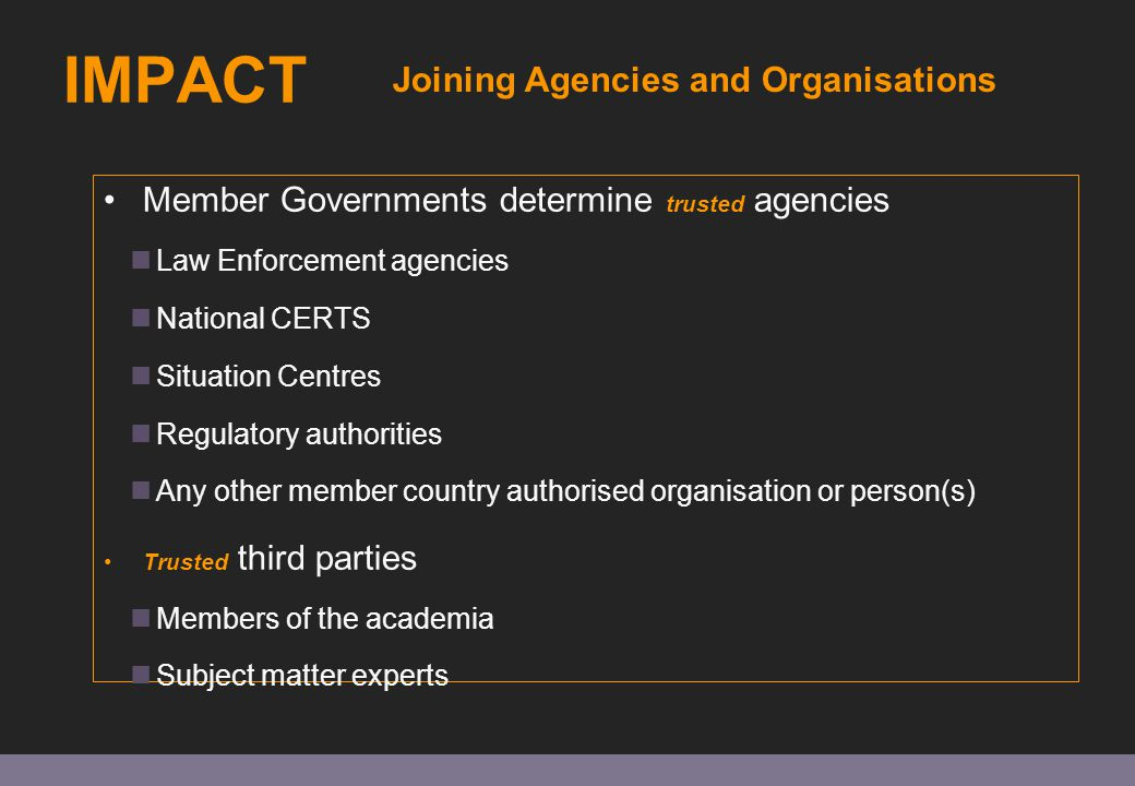 IMPACT Member Governments determine trusted agencies Law Enforcement agencies National CERTS Situation Centres Regulatory authorities Any other member country authorised organisation or person(s) Trusted third parties Members of the academia Subject matter experts Joining Agencies and Organisations