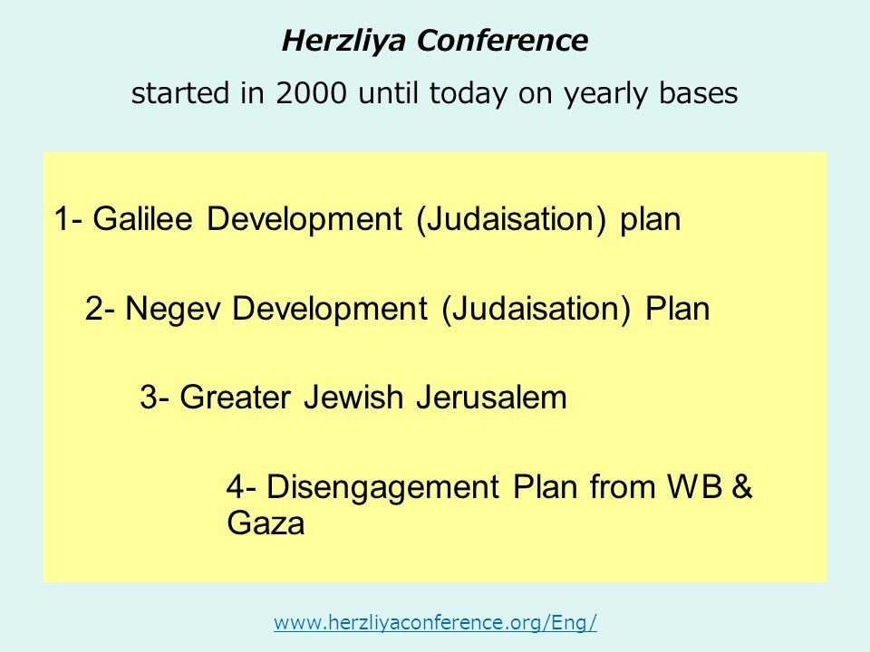 Herzliya Conference started in 2000 until today on yearly bases 1- Galilee Development (Judaisation) plan 2- Negev Development (Judaisation) Plan 3- G