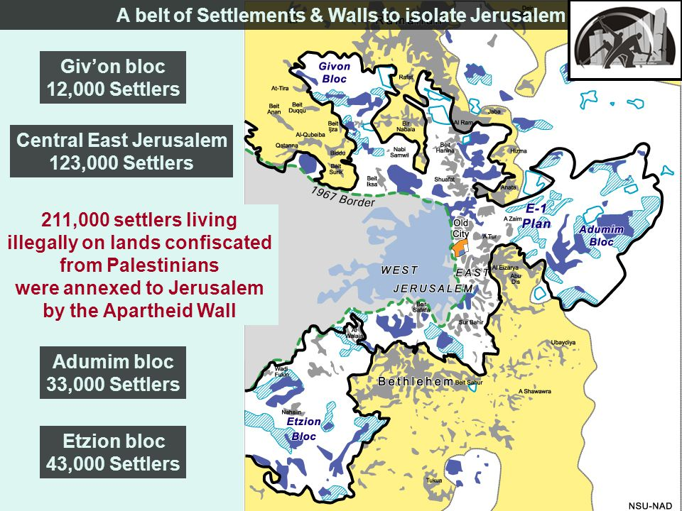 Etzion bloc 43,000 Settlers Adumim bloc 33,000 Settlers Giv'on bloc 12,000 Settlers Central East Jerusalem 123,000 Settlers 211,000 settlers living illegally on lands confiscated from Palestinians were annexed to Jerusalem by the Apartheid Wall A belt of Settlements & Walls to isolate Jerusalem