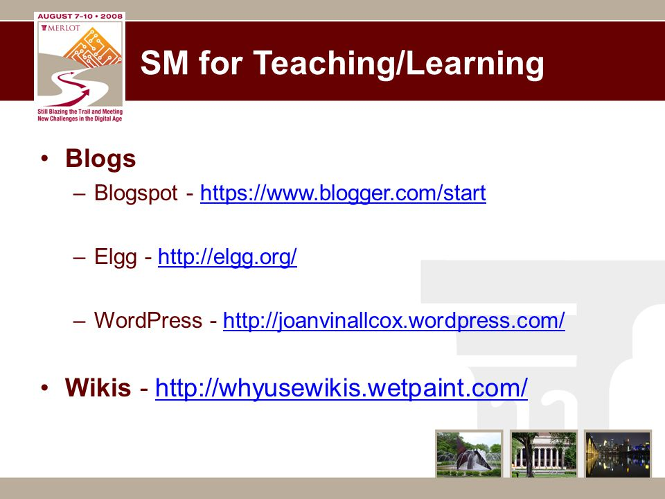 SM for Teaching/Learning Blogs –Blogspot - https://www.blogger.com/starthttps://www.blogger.com/start –Elgg - http://elgg.org/http://elgg.org/ –WordPress - http://joanvinallcox.wordpress.com/http://joanvinallcox.wordpress.com/ Wikis - http://whyusewikis.wetpaint.com/http://whyusewikis.wetpaint.com/