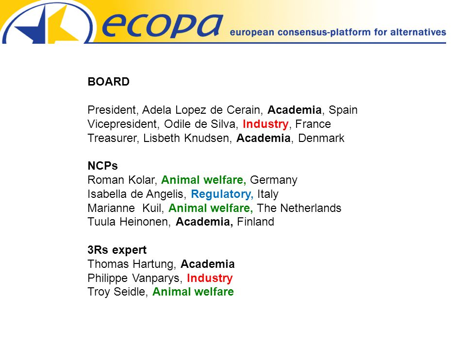 BOARD President, Adela Lopez de Cerain, Academia, Spain Vicepresident, Odile de Silva, Industry, France Treasurer, Lisbeth Knudsen, Academia, Denmark NCPs Roman Kolar, Animal welfare, Germany Isabella de Angelis, Regulatory, Italy Marianne Kuil, Animal welfare, The Netherlands Tuula Heinonen, Academia, Finland 3Rs expert Thomas Hartung, Academia Philippe Vanparys, Industry Troy Seidle, Animal welfare