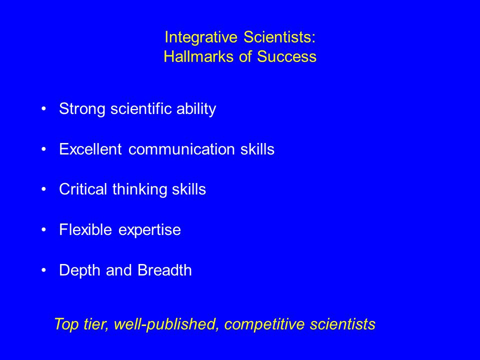 Integrative Scientists: Hallmarks of Success Strong scientific ability Excellent communication skills Critical thinking skills Flexible expertise Dept