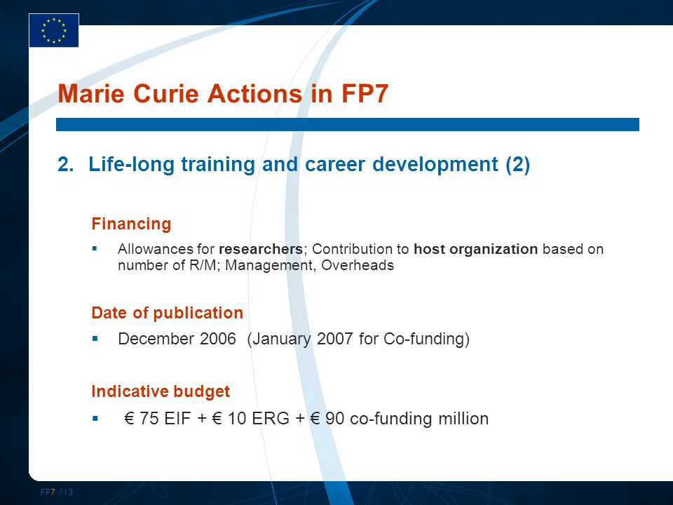 FP7 /13 Marie Curie Actions in FP7 2.Life-long training and career development (2) Financing  Allowances for researchers; Contribution to host organi