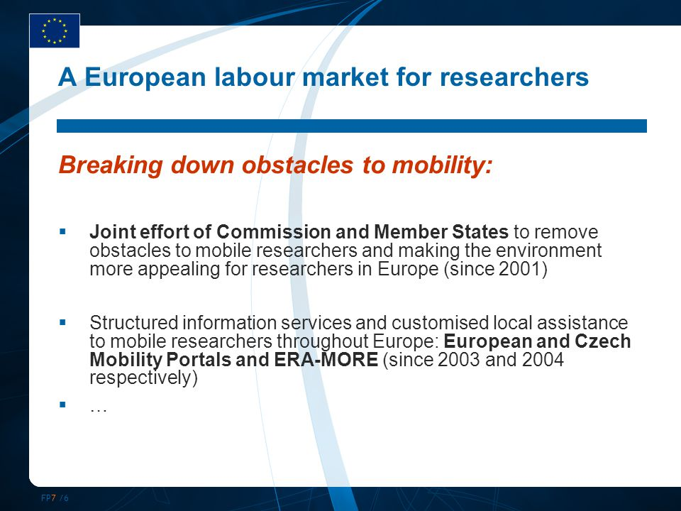 FP7 /6 A European labour market for researchers Breaking down obstacles to mobility:  Joint effort of Commission and Member States to remove obstacle