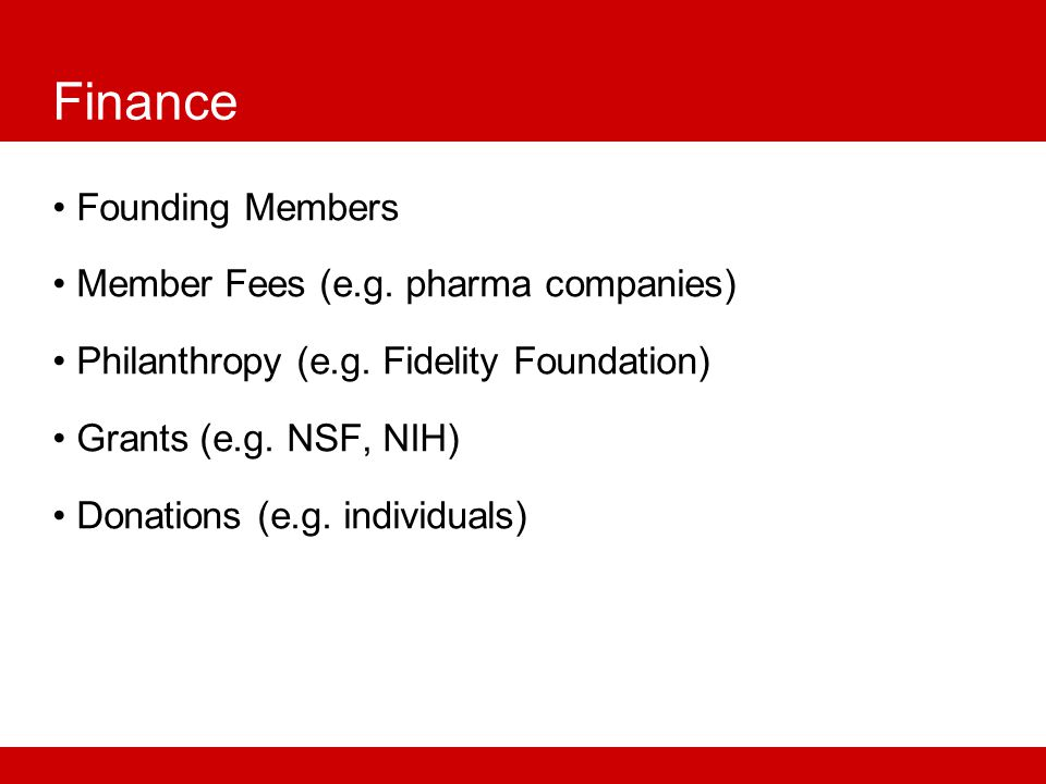 Finance Founding Members Member Fees (e.g. pharma companies) Philanthropy (e.g.