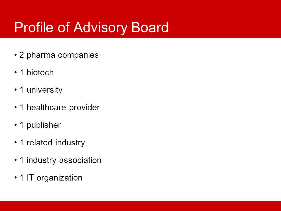 Profile of Advisory Board 2 pharma companies 1 biotech 1 university 1 healthcare provider 1 publisher 1 related industry 1 industry association 1 IT organization