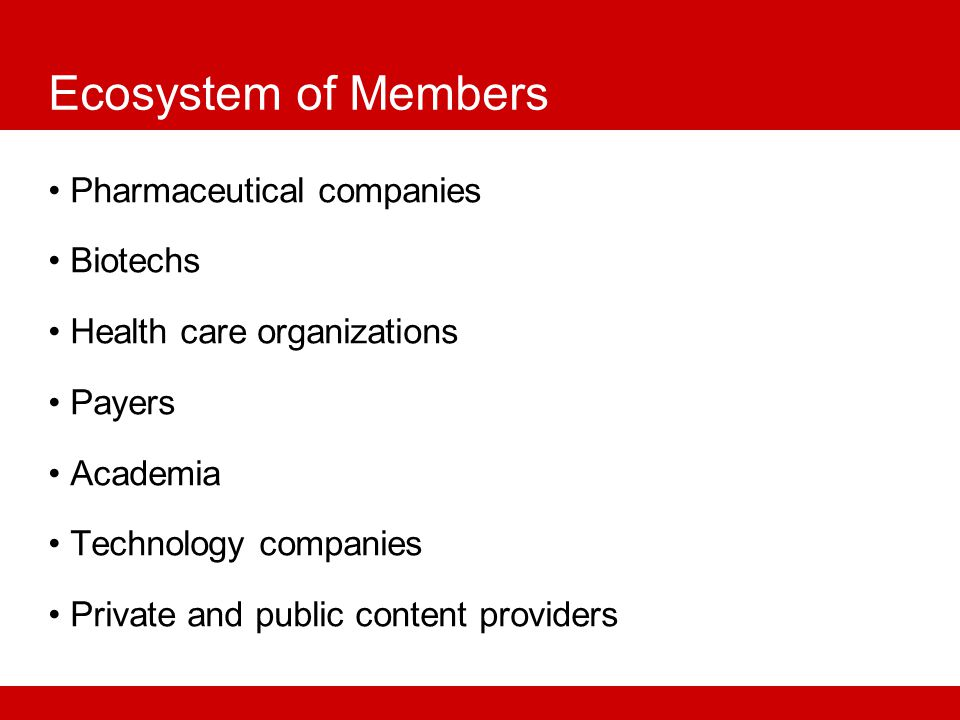 Ecosystem of Members Pharmaceutical companies Biotechs Health care organizations Payers Academia Technology companies Private and public content providers