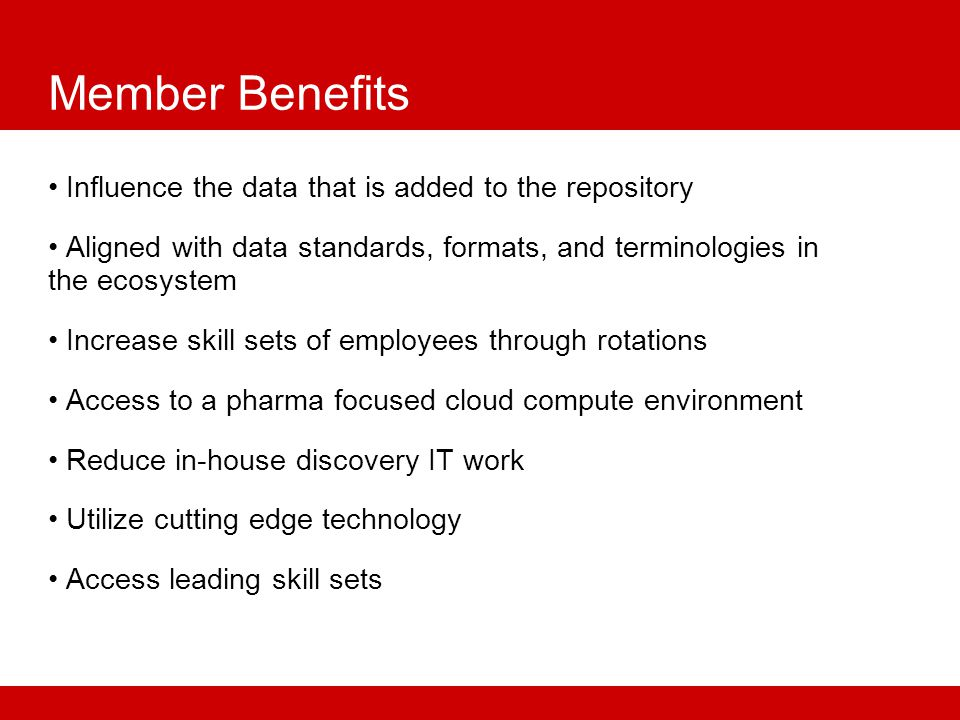 Member Benefits Influence the data that is added to the repository Aligned with data standards, formats, and terminologies in the ecosystem Increase skill sets of employees through rotations Access to a pharma focused cloud compute environment Reduce in-house discovery IT work Utilize cutting edge technology Access leading skill sets