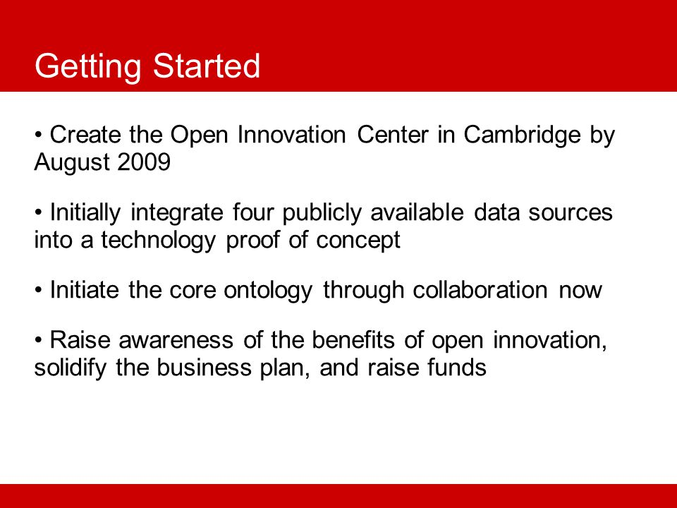 Getting Started Create the Open Innovation Center in Cambridge by August 2009 Initially integrate four publicly available data sources into a technology proof of concept Initiate the core ontology through collaboration now Raise awareness of the benefits of open innovation, solidify the business plan, and raise funds