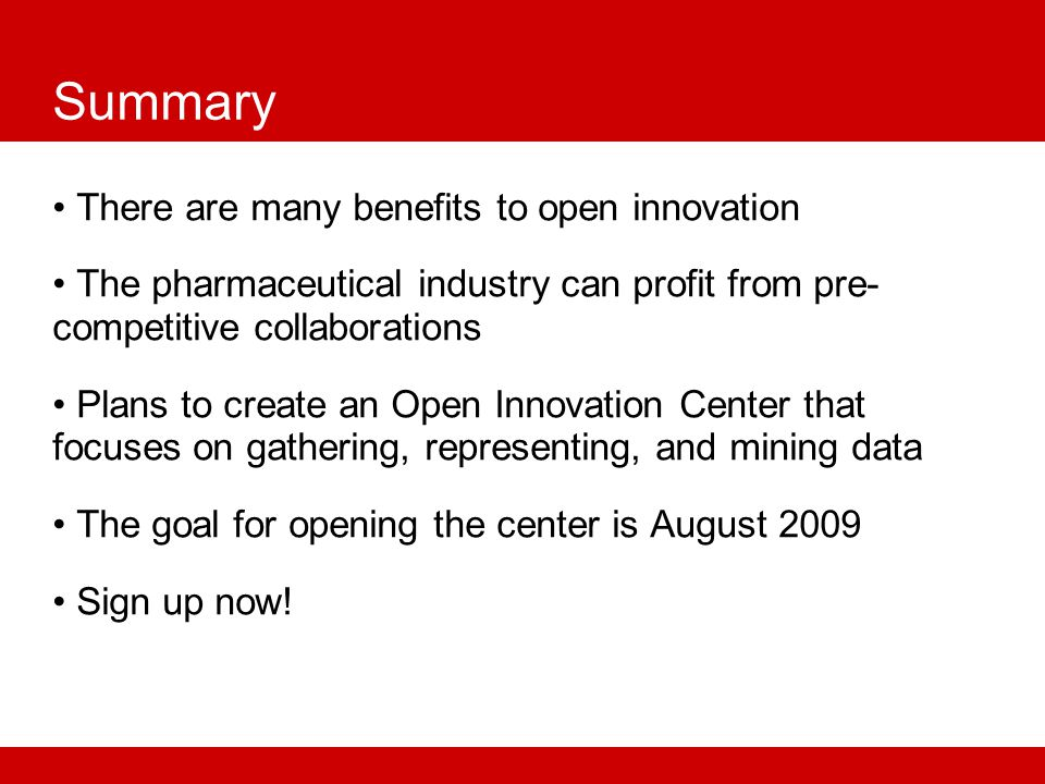 Summary There are many benefits to open innovation The pharmaceutical industry can profit from pre- competitive collaborations Plans to create an Open Innovation Center that focuses on gathering, representing, and mining data The goal for opening the center is August 2009 Sign up now!