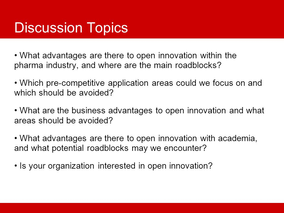 Discussion Topics What advantages are there to open innovation within the pharma industry, and where are the main roadblocks.