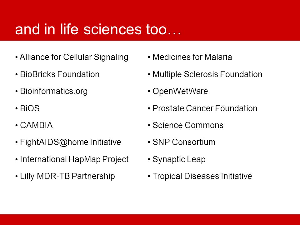 and in life sciences too… Alliance for Cellular Signaling BioBricks Foundation Bioinformatics.org BiOS CAMBIA FightAIDS@home Initiative International HapMap Project Lilly MDR-TB Partnership Medicines for Malaria Multiple Sclerosis Foundation OpenWetWare Prostate Cancer Foundation Science Commons SNP Consortium Synaptic Leap Tropical Diseases Initiative
