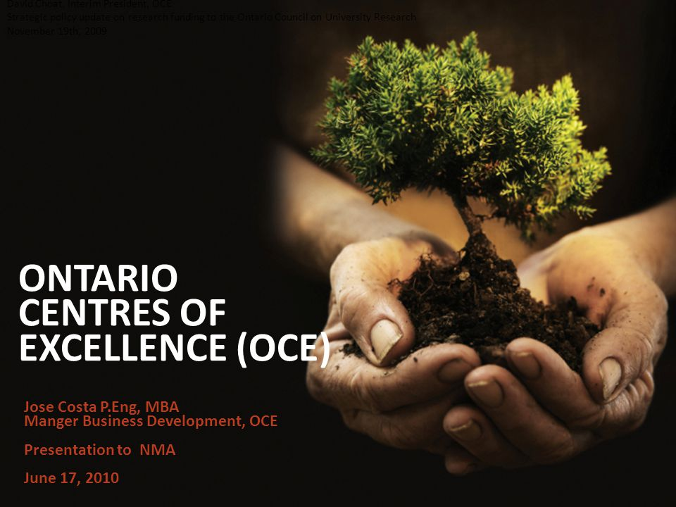 ONTARIO CENTRES OF EXCELLENCE (OCE) David Choat, Interim President, OCE Strategic policy update on research funding to the Ontario Council on University Research November 19th, 2009 Jose Costa P.Eng, MBA Manger Business Development, OCE Presentation to NMA June 17, 2010
