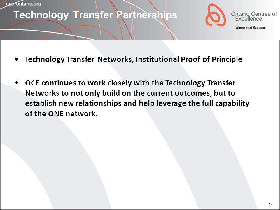 17 Technology Transfer Partnerships Technology Transfer Networks, Institutional Proof of Principle OCE continues to work closely with the Technology T
