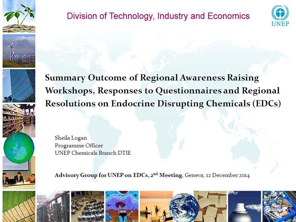 Summary Outcome of Regional Awareness Raising Workshops, Responses to Questionnaires and Regional Resolutions on Endocrine Disrupting Chemicals (EDCs) Sheila Logan Programme Officer UNEP Chemicals Branch DTIE Advisory Group for UNEP on EDCs, 2 nd Meeting, Geneva, 12 December 2014
