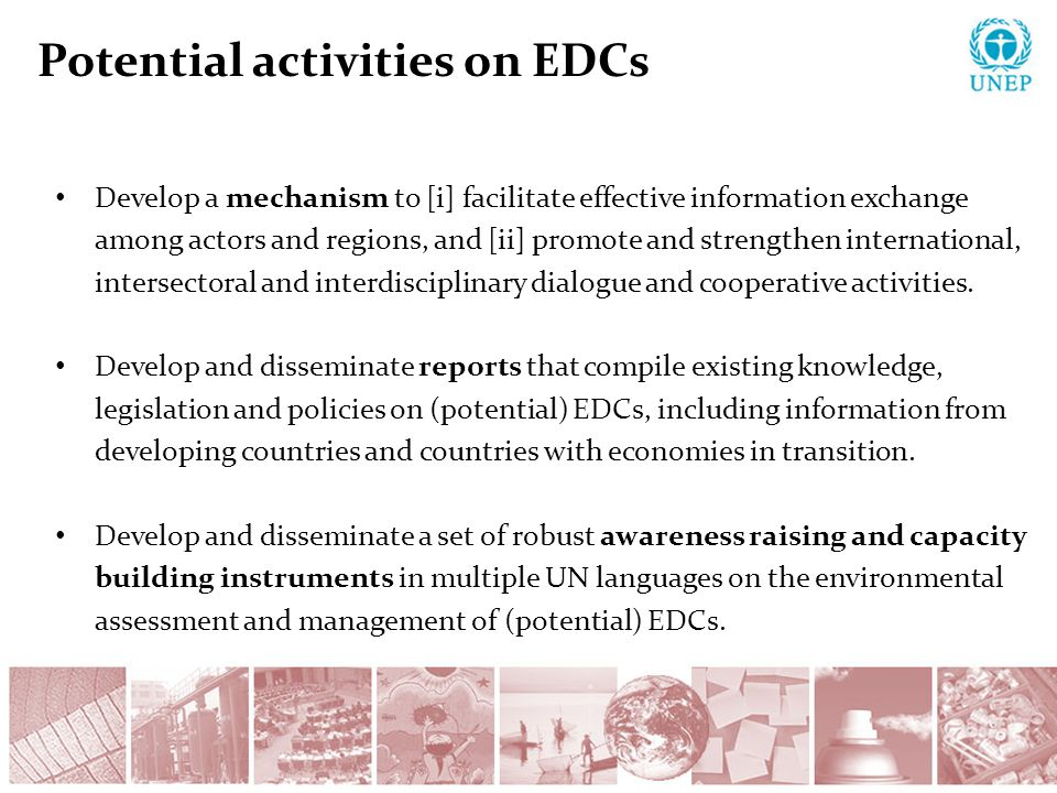 Potential activities on EDCs Develop a mechanism to [i] facilitate effective information exchange among actors and regions, and [ii] promote and strengthen international, intersectoral and interdisciplinary dialogue and cooperative activities.