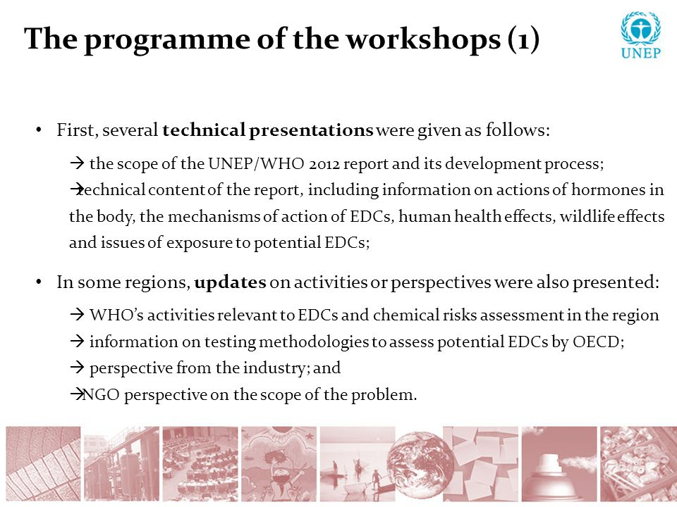 The programme of the workshops (1) First, several technical presentations were given as follows:  the scope of the UNEP/WHO 2012 report and its development process;  technical content of the report, including information on actions of hormones in the body, the mechanisms of action of EDCs, human health effects, wildlife effects and issues of exposure to potential EDCs; In some regions, updates on activities or perspectives were also presented:  WHO's activities relevant to EDCs and chemical risks assessment in the region  information on testing methodologies to assess potential EDCs by OECD;  perspective from the industry; and  NGO perspective on the scope of the problem.