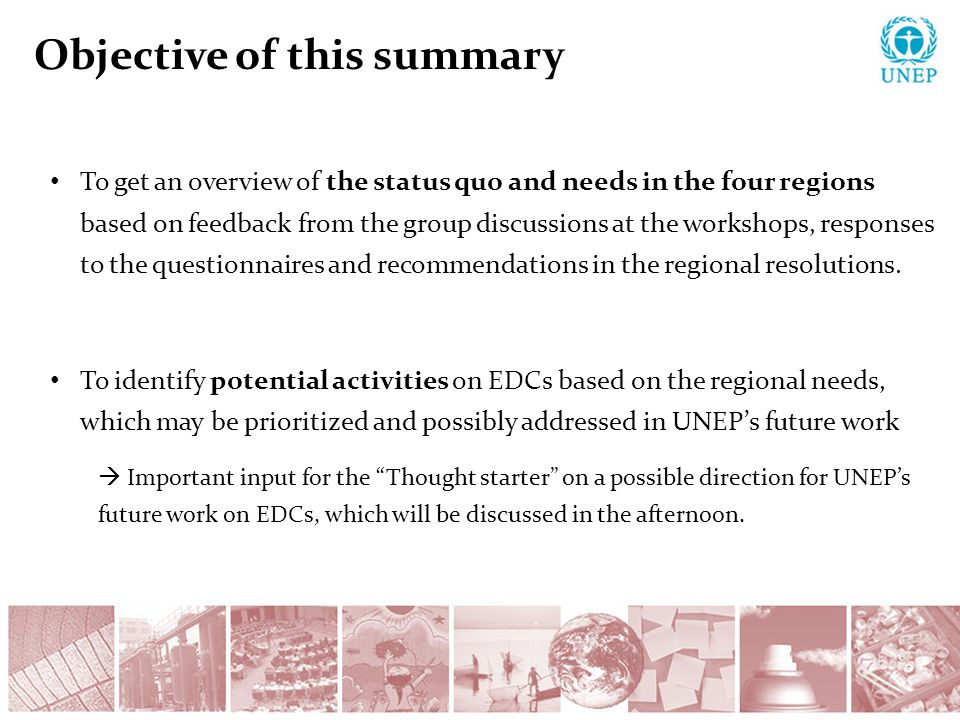 Objective of this summary To get an overview of the status quo and needs in the four regions based on feedback from the group discussions at the workshops, responses to the questionnaires and recommendations in the regional resolutions.