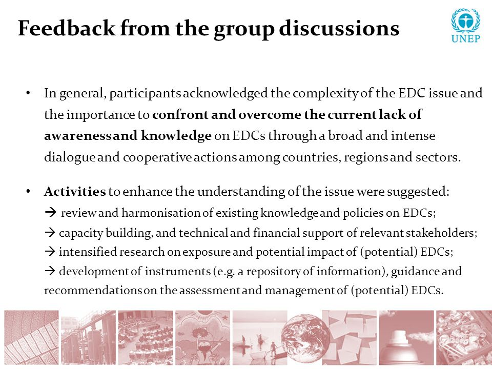 Feedback from the group discussions In general, participants acknowledged the complexity of the EDC issue and the importance to confront and overcome the current lack of awareness and knowledge on EDCs through a broad and intense dialogue and cooperative actions among countries, regions and sectors.