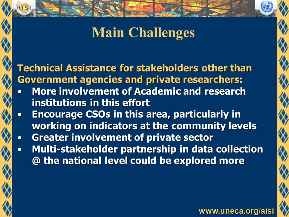www.uneca.org/aisi Main Challenges Technical Assistance for stakeholders other than Government agencies and private researchers: More involvement of Academic and research institutions in this effortMore involvement of Academic and research institutions in this effort Encourage CSOs in this area, particularly in working on indicators at the community levelsEncourage CSOs in this area, particularly in working on indicators at the community levels Greater involvement of private sectorGreater involvement of private sector Multi-stakeholder partnership in data collection @ the national level could be explored moreMulti-stakeholder partnership in data collection @ the national level could be explored more