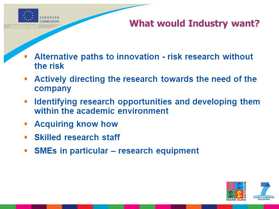 What would Industry want?  Alternative paths to innovation - risk research without the risk  Actively directing the research towards the need of the