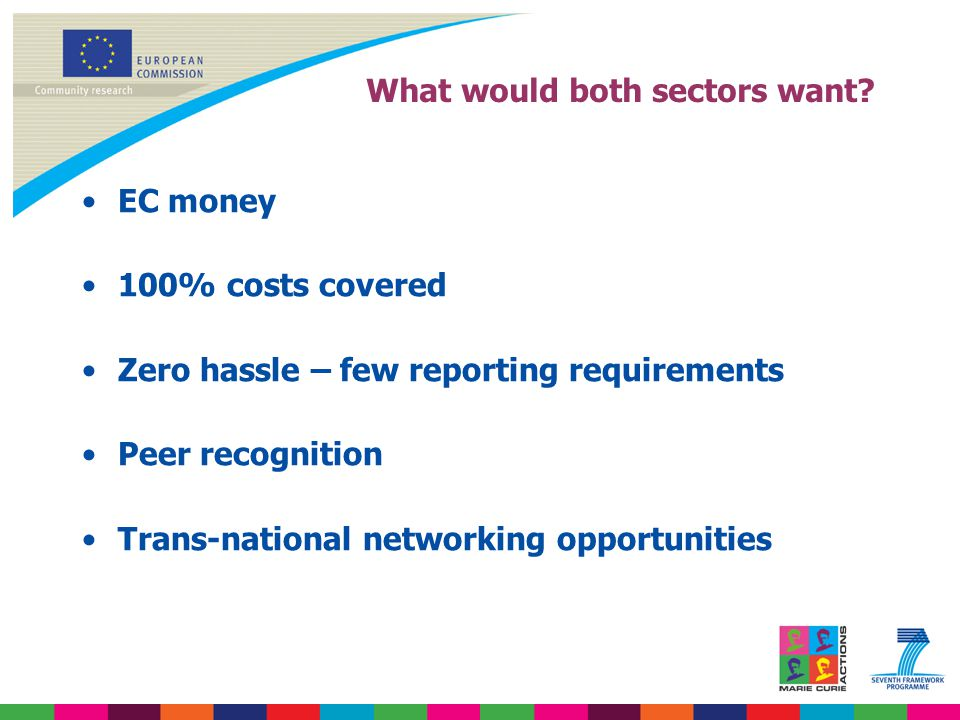What would both sectors want? EC money 100% costs covered Zero hassle – few reporting requirements Peer recognition Trans-national networking opportun