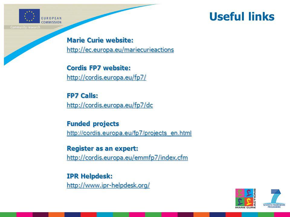 Useful links Marie Curie website: http://ec.europa.eu/mariecurieactions Cordis FP7 website: http://cordis.europa.eu/fp7/ FP7 Calls: http://cordis.europa.eu/fp7/dc Funded projects http://cordis.europa.eu/fp7/projects_en.html Register as an expert: http://cordis.europa.eu/emmfp7/index.cfm IPR Helpdesk: http://www.ipr-helpdesk.org/