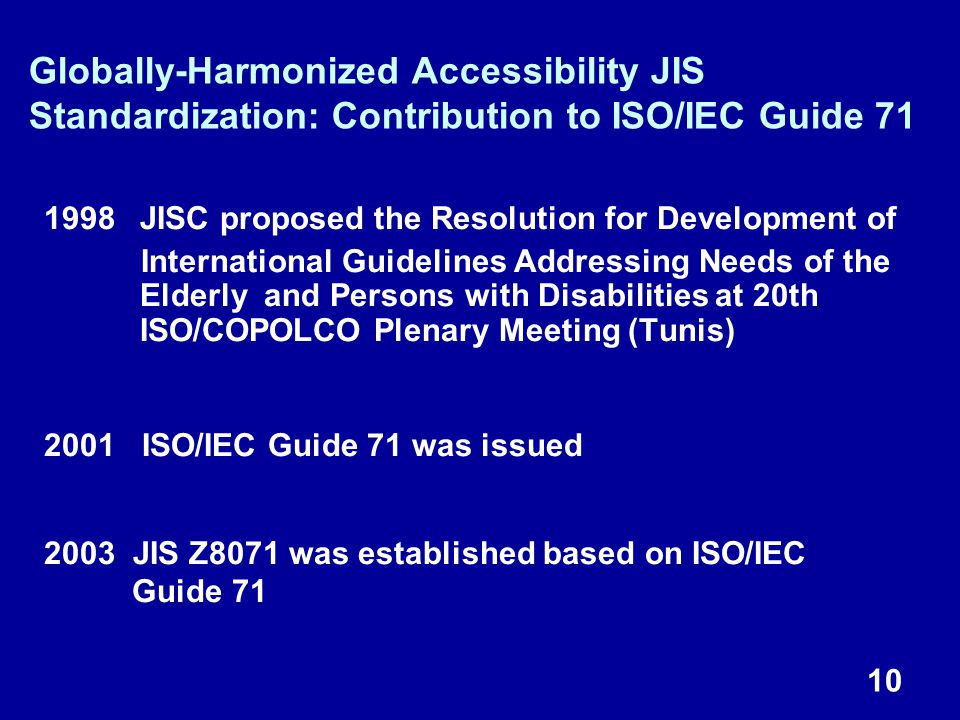 10 1998JISC proposed the Resolution for Development of International Guidelines Addressing Needs of the Elderly and Persons with Disabilities at 20th ISO/COPOLCO Plenary Meeting (Tunis) 2001 ISO/IEC Guide 71 was issued 2003 JIS Z8071 was established based on ISO/IEC Guide 71 Globally-Harmonized Accessibility JIS Standardization: Contribution to ISO/IEC Guide 71