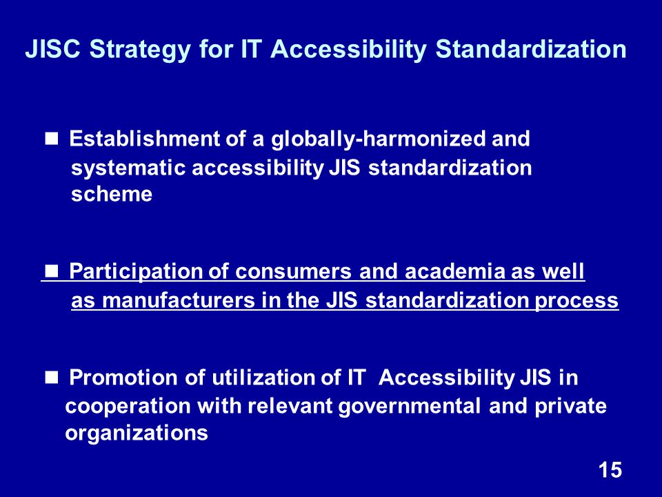 15 JISC Strategy for IT Accessibility Standardization ■ Establishment of a globally-harmonized and systematic accessibility JIS standardization scheme ■ Participation of consumers and academia as well as manufacturers in the JIS standardization process ■ Promotion of utilization of IT Accessibility JIS in cooperation with relevant governmental and private organizations