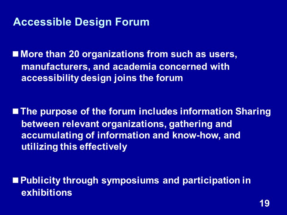 19 Accessible Design Forum ■More than 20 organizations from such as users, manufacturers, and academia concerned with accessibility design joins the forum ■The purpose of the forum includes information Sharing between relevant organizations, gathering and accumulating of information and know-how, and utilizing this effectively ■Publicity through symposiums and participation in exhibitions