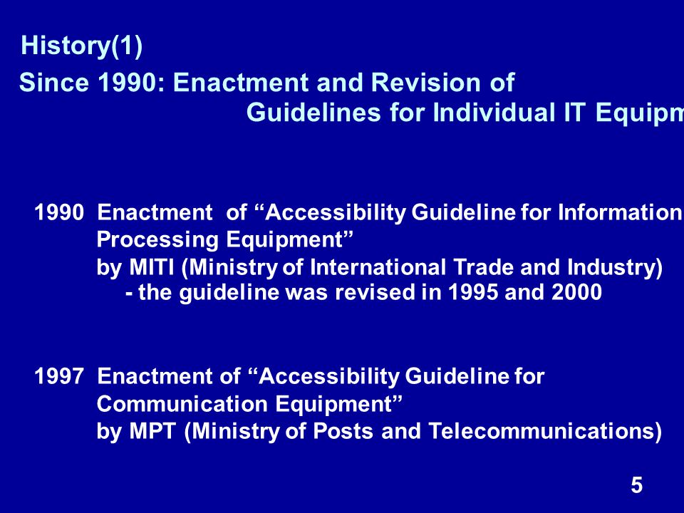 5 History(1) 1990 Enactment of Accessibility Guideline for Information Processing Equipment by MITI (Ministry of International Trade and Industry) - the guideline was revised in 1995 and 2000 1997 Enactment of Accessibility Guideline for Communication Equipment by MPT (Ministry of Posts and Telecommunications) Since 1990: Enactment and Revision of Guidelines for Individual IT Equipment