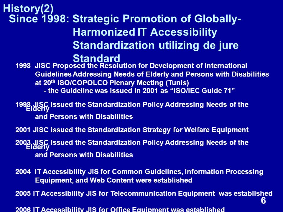 6 1998 JISC Proposed the Resolution for Development of International Guidelines Addressing Needs of Elderly and Persons with Disabilities at 20 th ISO/COPOLCO Plenary Meeting (Tunis) - the Guideline was issued in 2001 as ISO/IEC Guide 71 1998 JISC Issued the Standardization Policy Addressing Needs of the Elderly and Persons with Disabilities 2001 JISC issued the Standardization Strategy for Welfare Equipment 2003 JISC Issued the Standardization Policy Addressing Needs of the Elderly and Persons with Disabilities 2004 IT Accessibility JIS for Common Guidelines, Information Processing Equipment, and Web Content were established 2005 IT Accessibility JIS for Telecommunication Equipment was established 2006 IT Accessibility JIS for Office Equipment was established Since 1998: Strategic Promotion of Globally- Harmonized IT Accessibility Standardization utilizing de jure Standard History(2)