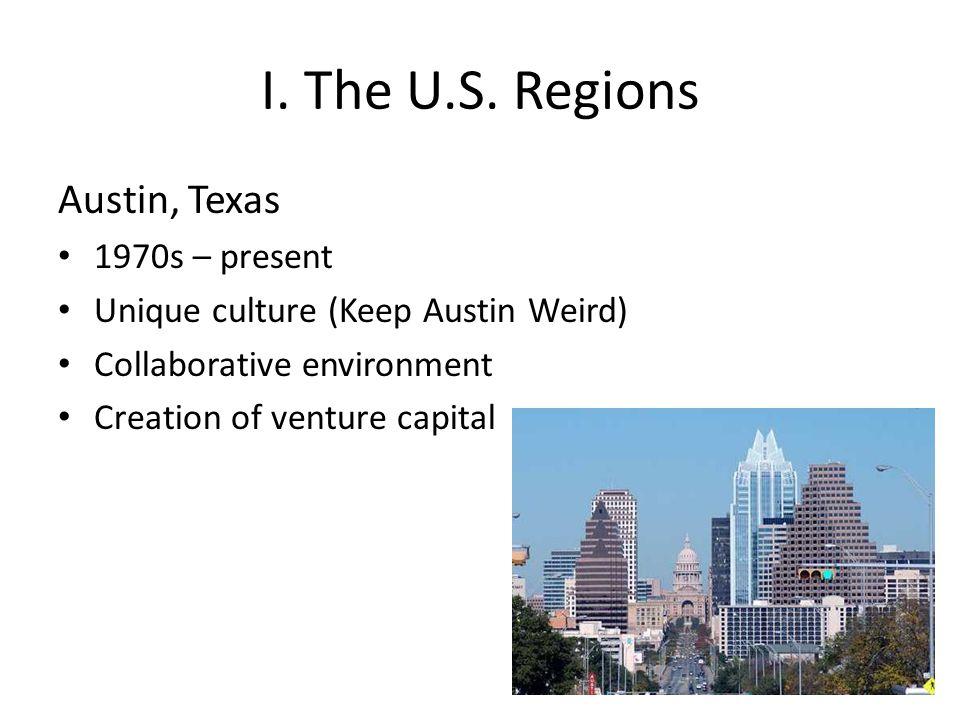 I. The U.S. Regions Austin, Texas 1970s – present Unique culture (Keep Austin Weird) Collaborative environment Creation of venture capital