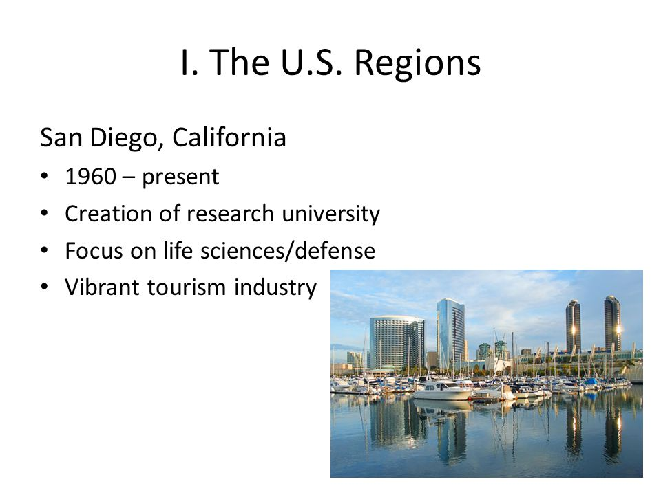I. The U.S. Regions San Diego, California 1960 – present Creation of research university Focus on life sciences/defense Vibrant tourism industry