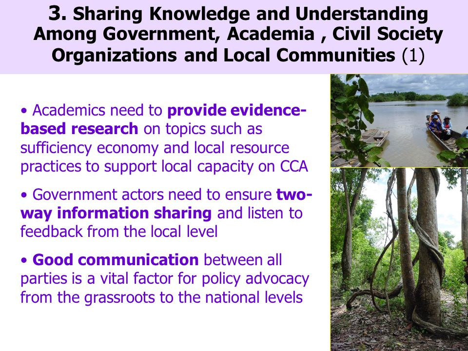 Academics need to provide evidence- based research on topics such as sufficiency economy and local resource practices to support local capacity on CCA Government actors need to ensure two- way information sharing and listen to feedback from the local level Good communication between all parties is a vital factor for policy advocacy from the grassroots to the national levels 3.