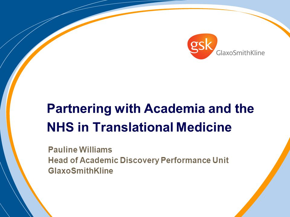 Partnering with Academia and the NHS in Translational Medicine Pauline Williams Head of Academic Discovery Performance Unit GlaxoSmithKline