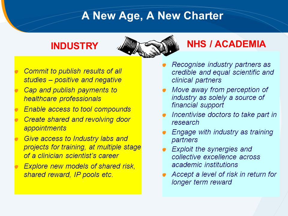 A New Age, A New Charter Commit to publish results of all studies – positive and negative Cap and publish payments to healthcare professionals Enable access to tool compounds Create shared and revolving door appointments Give access to Industry labs and projects for training, at multiple stage of a clinician scientist's career Explore new models of shared risk, shared reward, IP pools etc.