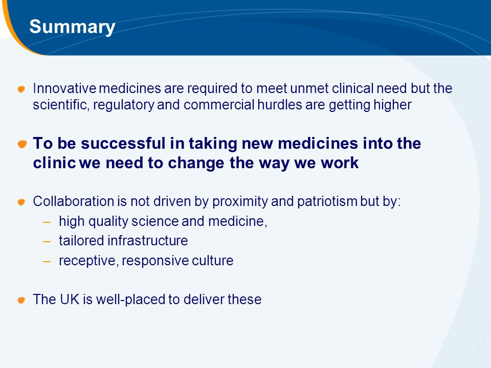 Summary Innovative medicines are required to meet unmet clinical need but the scientific, regulatory and commercial hurdles are getting higher To be successful in taking new medicines into the clinic we need to change the way we work Collaboration is not driven by proximity and patriotism but by: –high quality science and medicine, –tailored infrastructure –receptive, responsive culture The UK is well-placed to deliver these