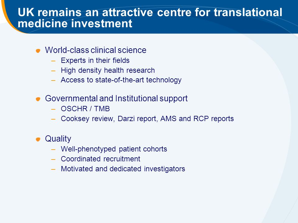 UK remains an attractive centre for translational medicine investment World-class clinical science –Experts in their fields –High density health research –Access to state-of-the-art technology Governmental and Institutional support –OSCHR / TMB –Cooksey review, Darzi report, AMS and RCP reports Quality –Well-phenotyped patient cohorts –Coordinated recruitment –Motivated and dedicated investigators