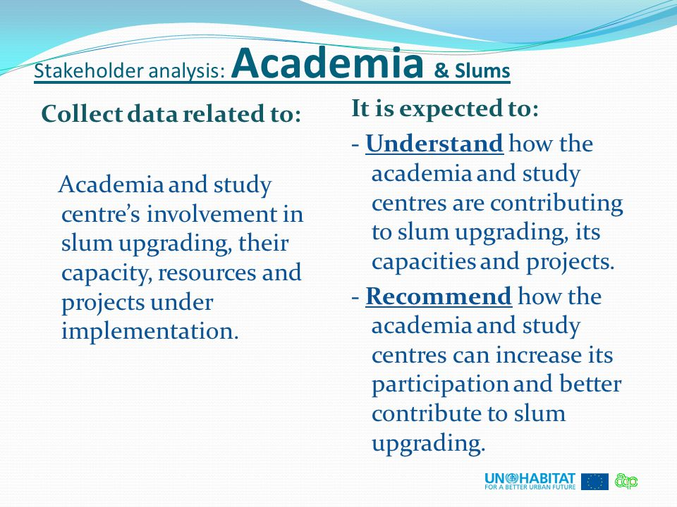 Stakeholder analysis: Academia & Slums Collect data related to: Academia and study centre's involvement in slum upgrading, their capacity, resources a